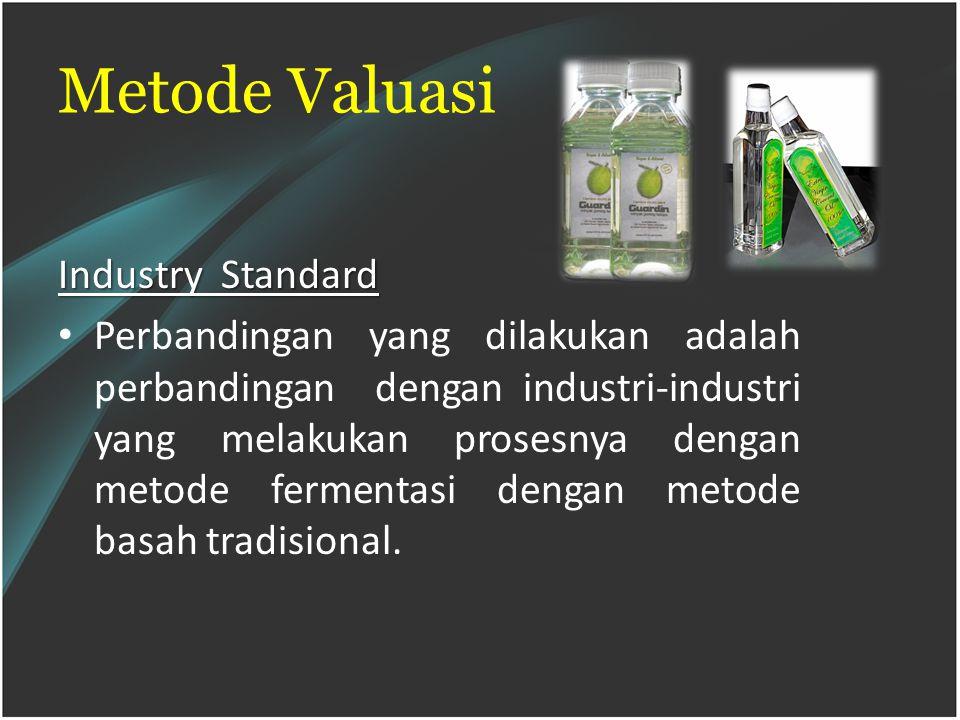 Metode Valuasi Industry Standard Perbandingan yang dilakukan adalah perbandingan dengan industri-industri yang melakukan prosesnya dengan metode fermentasi dengan metode basah tradisional.