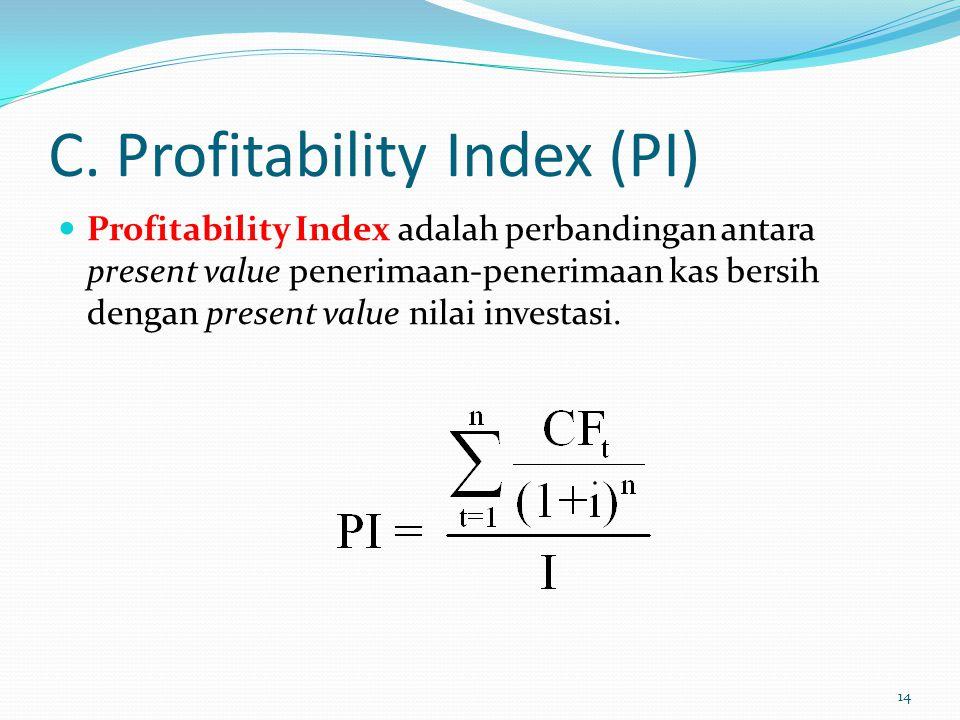 C. Profitability Index (PI) Profitability Index adalah perbandingan antara present value penerimaan-penerimaan kas bersih dengan present value nilai i