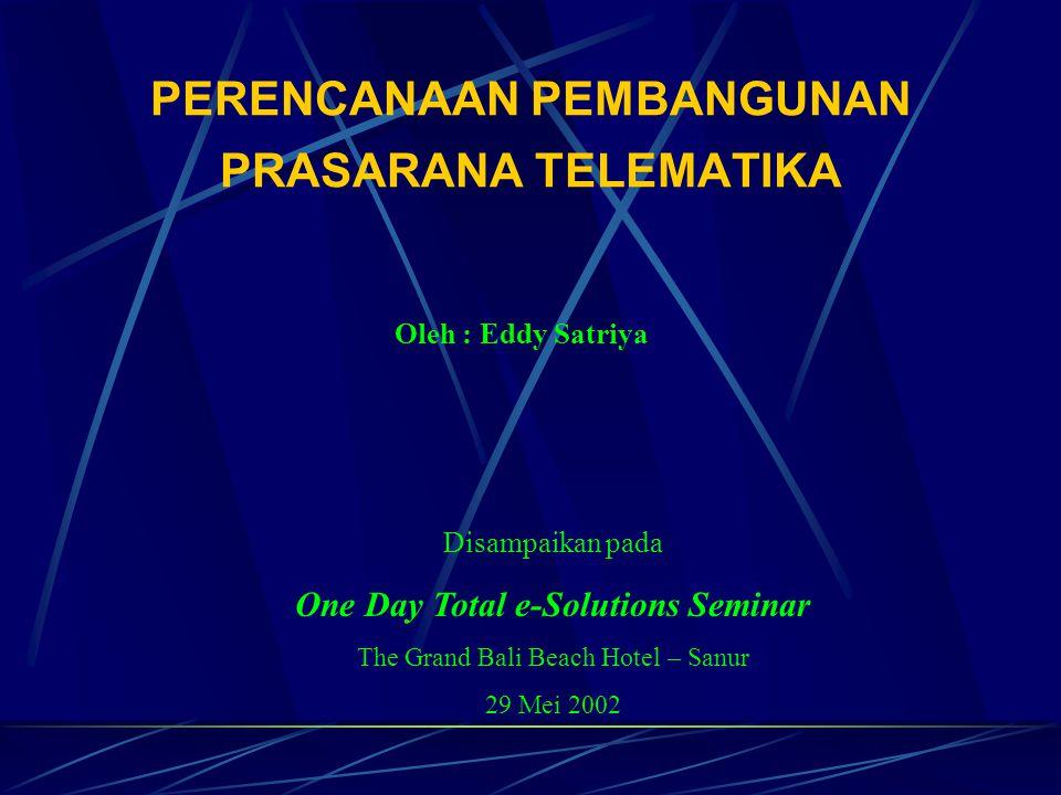 PERENCANAAN PEMBANGUNAN PRASARANA TELEMATIKA Oleh : Eddy Satriya Disampaikan pada One Day Total e-Solutions Seminar The Grand Bali Beach Hotel – Sanur 29 Mei 2002