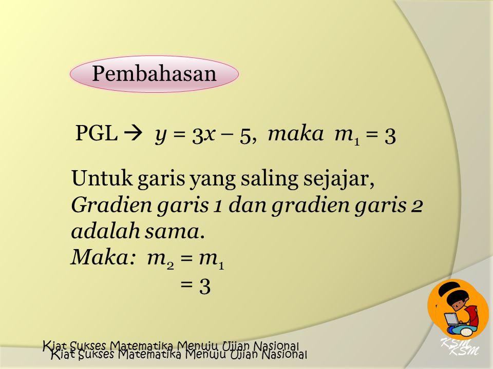 Pembahasan PGL  y = 3x – 5, maka m 1 = 3 Untuk garis yang saling sejajar, Gradien garis 1 dan gradien garis 2 adalah sama. Maka: m 2 = m 1 = 3 KSM K