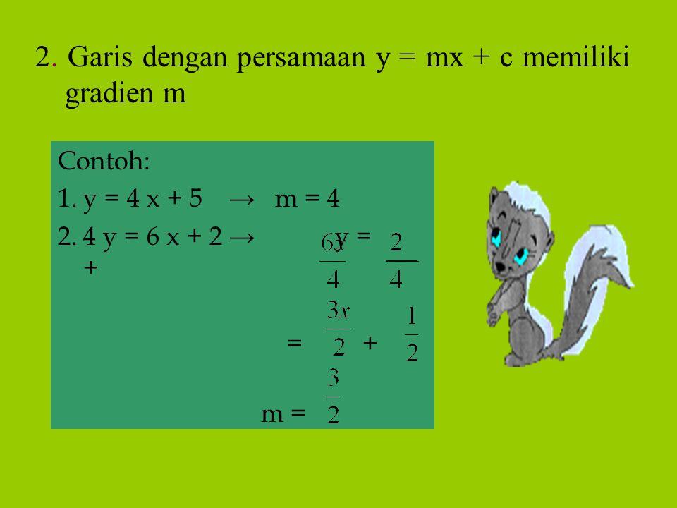 Contoh: 1.y = 4 x + 5 → m = 4 2.4 y = 6 x + 2 → y = + = + m = 2. Garis dengan persamaan y = mx + c memiliki gradien m