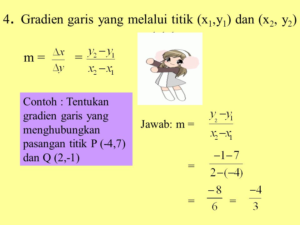 4. Gradien garis yang melalui titik (x 1,y 1 ) dan (x 2, y 2 ) adalah m = = Contoh : Tentukan gradien garis yang menghubungkan pasangan titik P (-4,7)