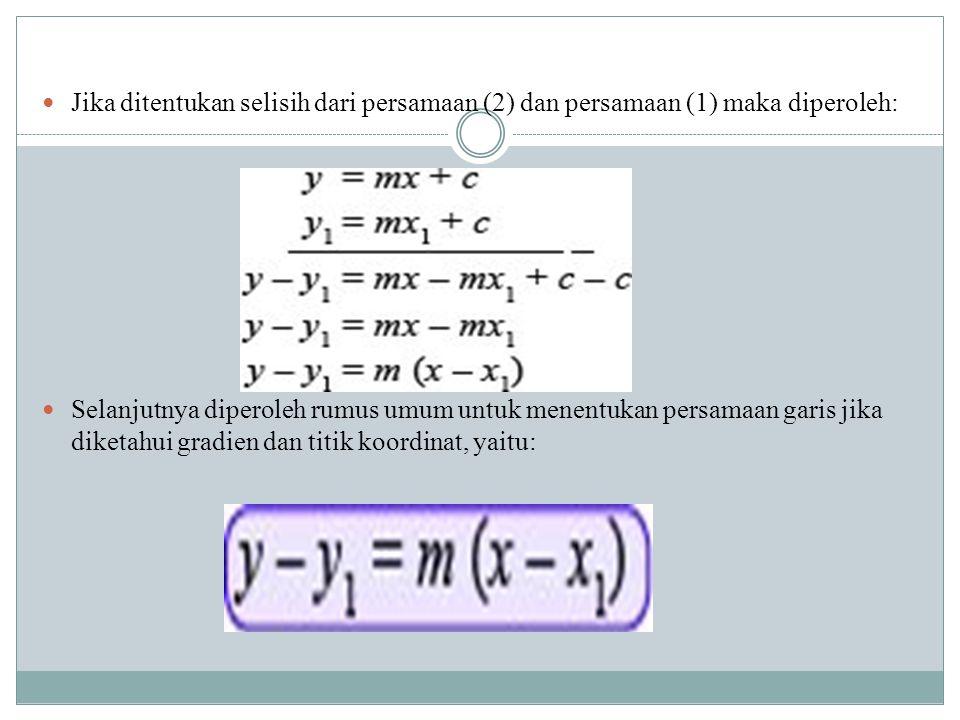 Jika ditentukan selisih dari persamaan (2) dan persamaan (1) maka diperoleh: Selanjutnya diperoleh rumus umum untuk menentukan persamaan garis jika di