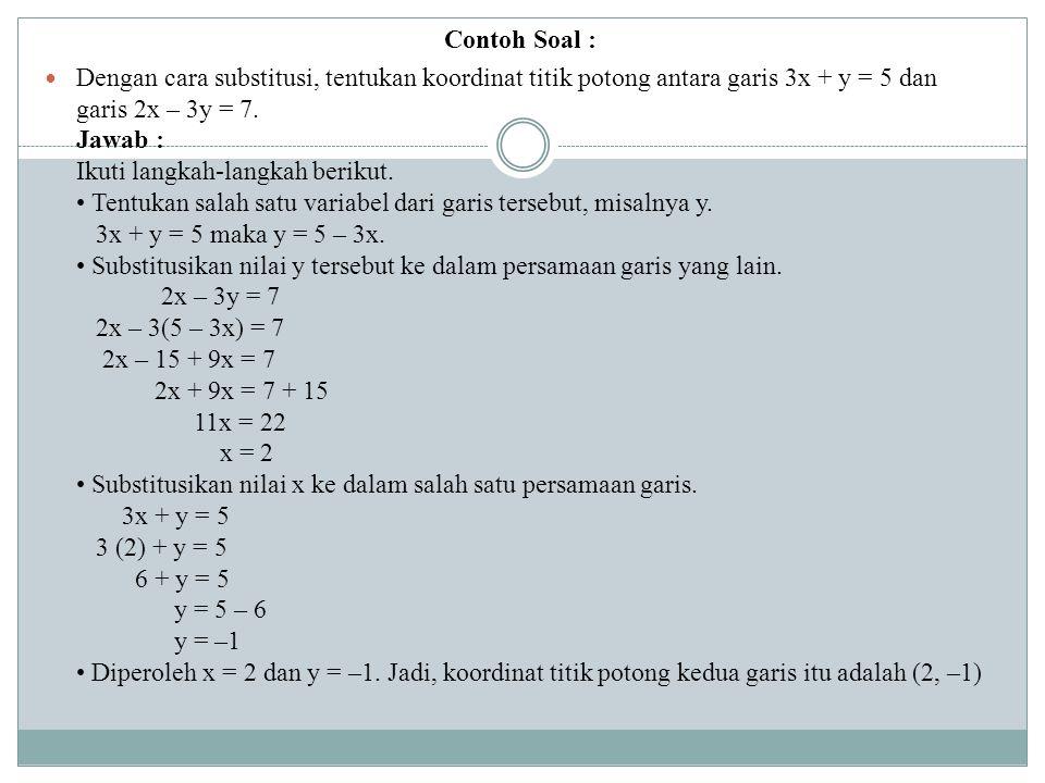 Contoh Soal : Dengan cara substitusi, tentukan koordinat titik potong antara garis 3x + y = 5 dan garis 2x – 3y = 7. Jawab : Ikuti langkah-langkah ber