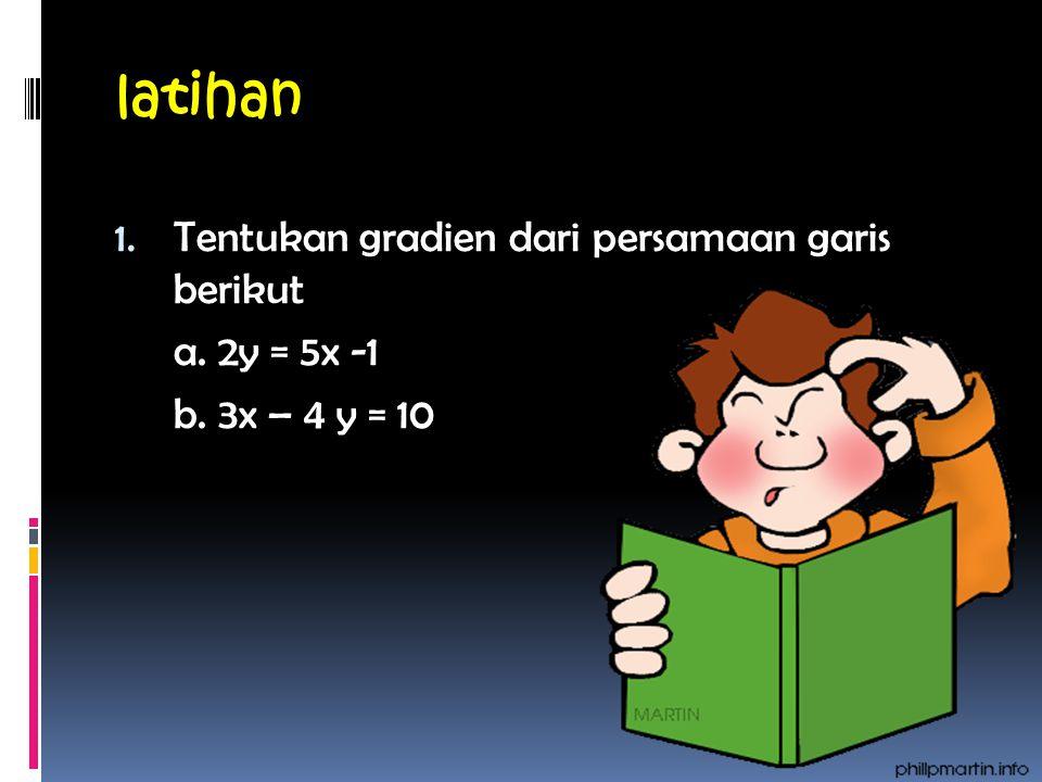 latihan 1. Tentukan gradien dari persamaan garis berikut a. 2y = 5x -1 b. 3x – 4 y = 10