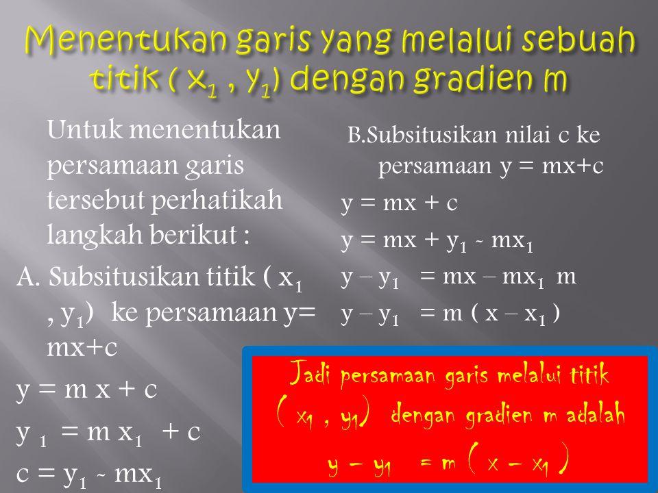 Untuk menentukan persamaan garis tersebut perhatikah langkah berikut : A. Subsitusikan titik ( x 1, y 1 ) ke persamaan y= mx+c y = m x + c y 1 = m x 1