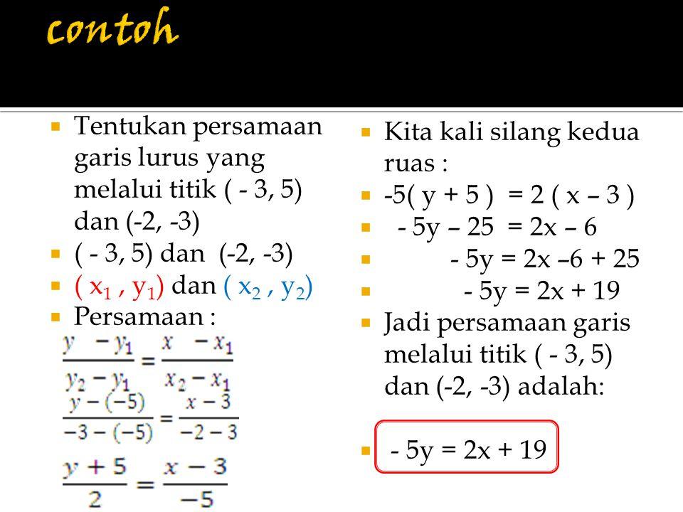  Tentukan persamaan garis lurus yang melalui titik ( - 3, 5) dan (-2, -3)  ( - 3, 5) dan (-2, -3)  ( x 1, y 1 ) dan ( x 2, y 2 )  Persamaan :  Ki