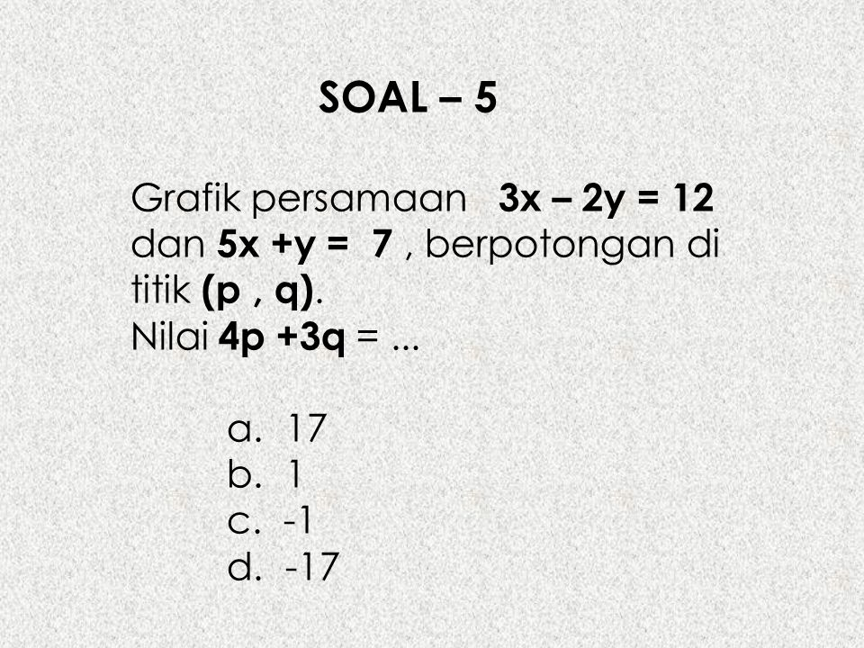 SOAL – 5 Grafik persamaan 3x – 2y = 12 dan 5x +y = 7, berpotongan di titik (p, q). Nilai 4p +3q =... a. 17 b. 1 c. -1 d. -17