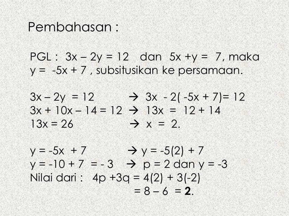 Pembahasan : PGL : 3x – 2y = 12 dan 5x +y = 7, maka y = -5x + 7, subsitusikan ke persamaan. 3x – 2y = 12  3x - 2( -5x + 7)= 12 3x + 10x – 14 = 12  1