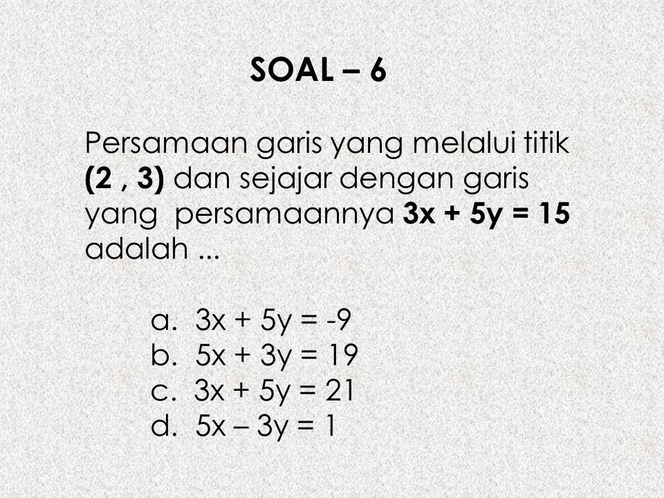SOAL – 6 Persamaan garis yang melalui titik (2, 3) dan sejajar dengan garis yang persamaannya 3x + 5y = 15 adalah... a. 3x + 5y = -9 b. 5x + 3y = 19 c