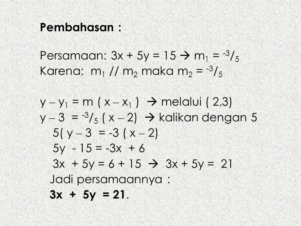 Pembahasan : Persamaan: 3x + 5y = 15  m 1 = -3 / 5 Karena: m 1 // m 2 maka m 2 = -3 / 5 y – y 1 = m ( x – x 1 )  melalui ( 2,3) y – 3 = -3 / 5 ( x –