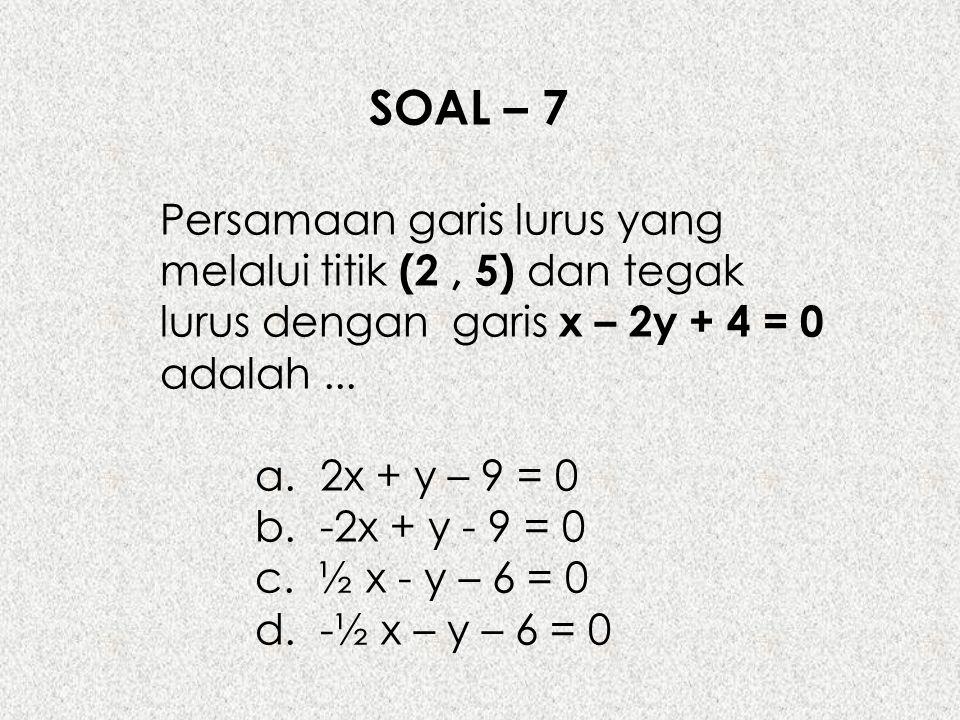 SOAL – 7 Persamaan garis lurus yang melalui titik (2, 5) dan tegak lurus dengan garis x – 2y + 4 = 0 adalah... a. 2x + y – 9 = 0 b. -2x + y - 9 = 0 c.