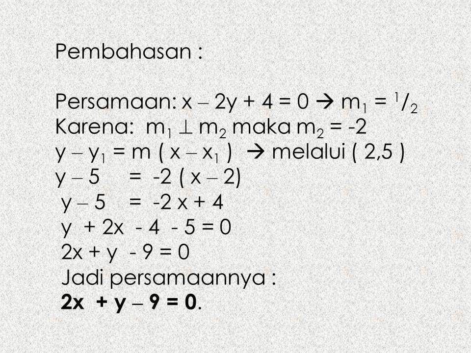 Pembahasan : Persamaan: x – 2y + 4 = 0  m 1 = 1 / 2 Karena: m 1  m 2 maka m 2 = -2 y – y 1 = m ( x – x 1 )  melalui ( 2,5 ) y – 5 = -2 ( x – 2) y –