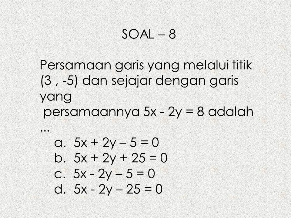 SOAL – 8 Persamaan garis yang melalui titik (3, -5) dan sejajar dengan garis yang persamaannya 5x - 2y = 8 adalah... a. 5x + 2y – 5 = 0 b. 5x + 2y + 2