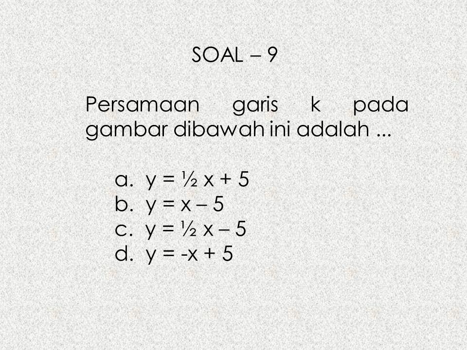 SOAL – 9 Persamaan garis k pada gambar dibawah ini adalah... a. y = ½ x + 5 b. y = x – 5 c. y = ½ x – 5 d. y = -x + 5