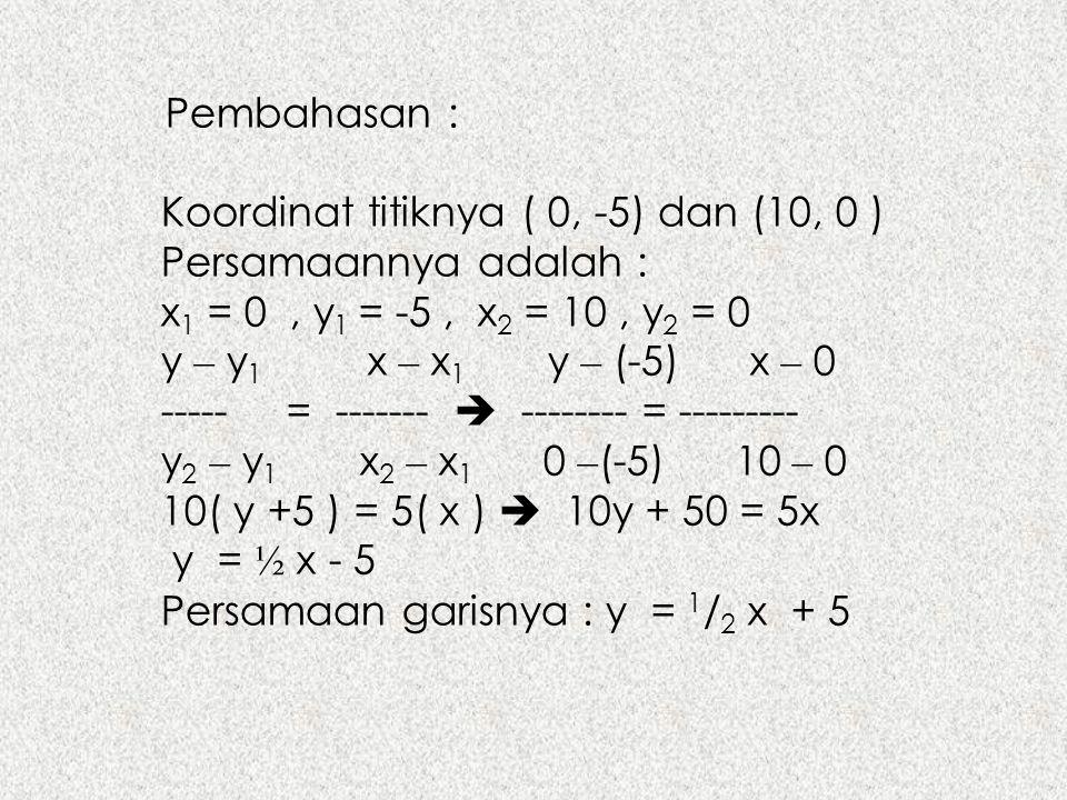 Pembahasan : Koordinat titiknya ( 0, -5) dan (10, 0 ) Persamaannya adalah : x 1 = 0, y 1 = -5, x 2 = 10, y 2 = 0 y – y 1 x – x 1 y – (-5) x – 0 -----