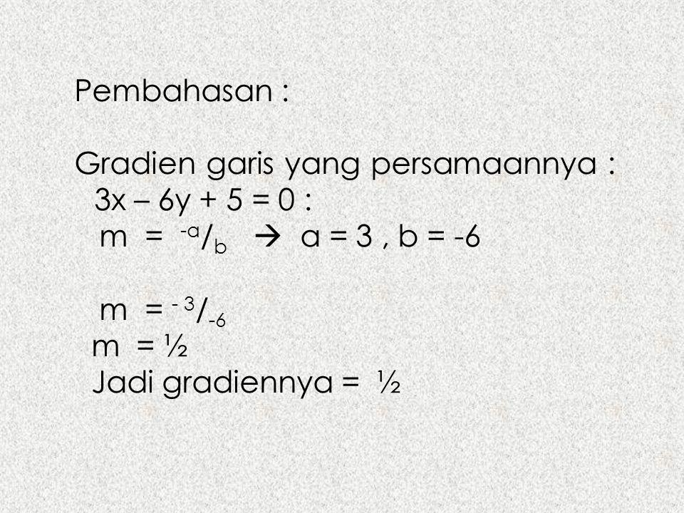 Pembahasan : Gradien garis yang persamaannya : 3x – 6y + 5 = 0 : m = -a / b  a = 3, b = -6 m = - 3 / -6 m = ½ Jadi gradiennya = ½