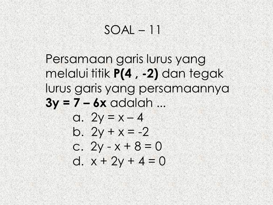 SOAL – 11 Persamaan garis lurus yang melalui titik P(4, -2) dan tegak lurus garis yang persamaannya 3y = 7 – 6x adalah... a. 2y = x – 4 b. 2y + x = -2