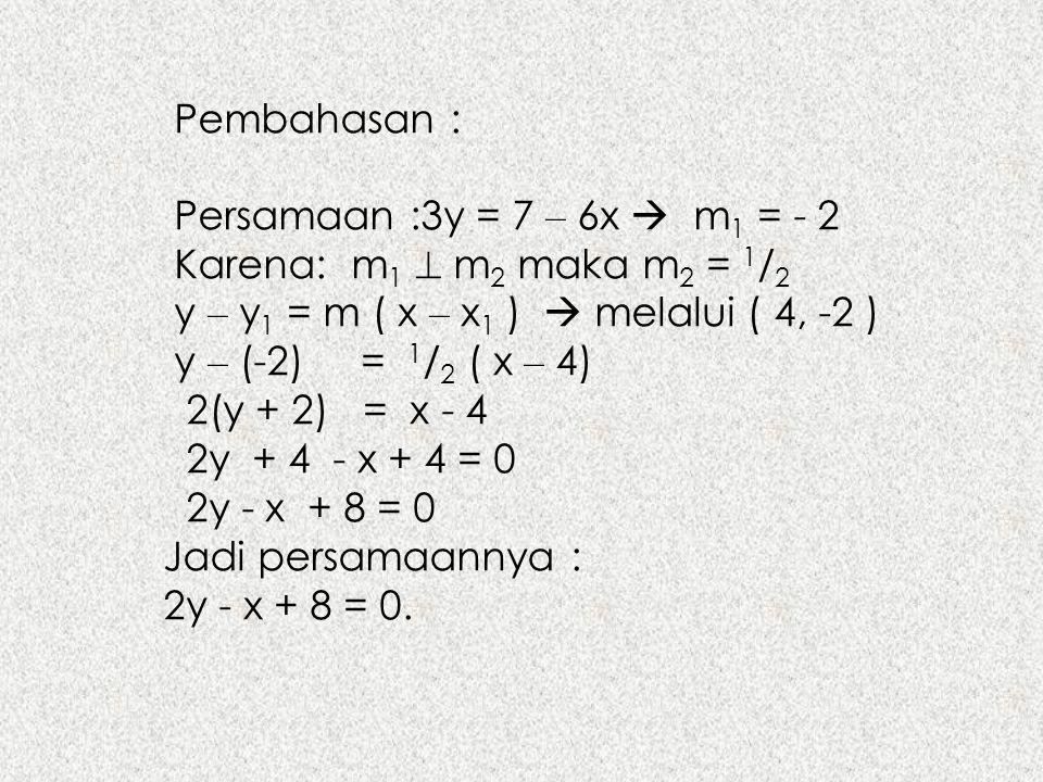 Pembahasan : Persamaan :3y = 7 – 6x  m 1 = - 2 Karena: m 1  m 2 maka m 2 = 1 / 2 y – y 1 = m ( x – x 1 )  melalui ( 4, -2 ) y – (-2) = 1 / 2 ( x –