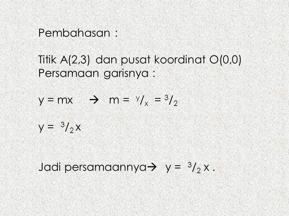 Pembahasan : Titik A(2,3) dan pusat koordinat O(0,0) Persamaan garisnya : y = mx  m = y / x = 3 / 2 y = 3 / 2 x Jadi persamaannya  y = 3 / 2 x.