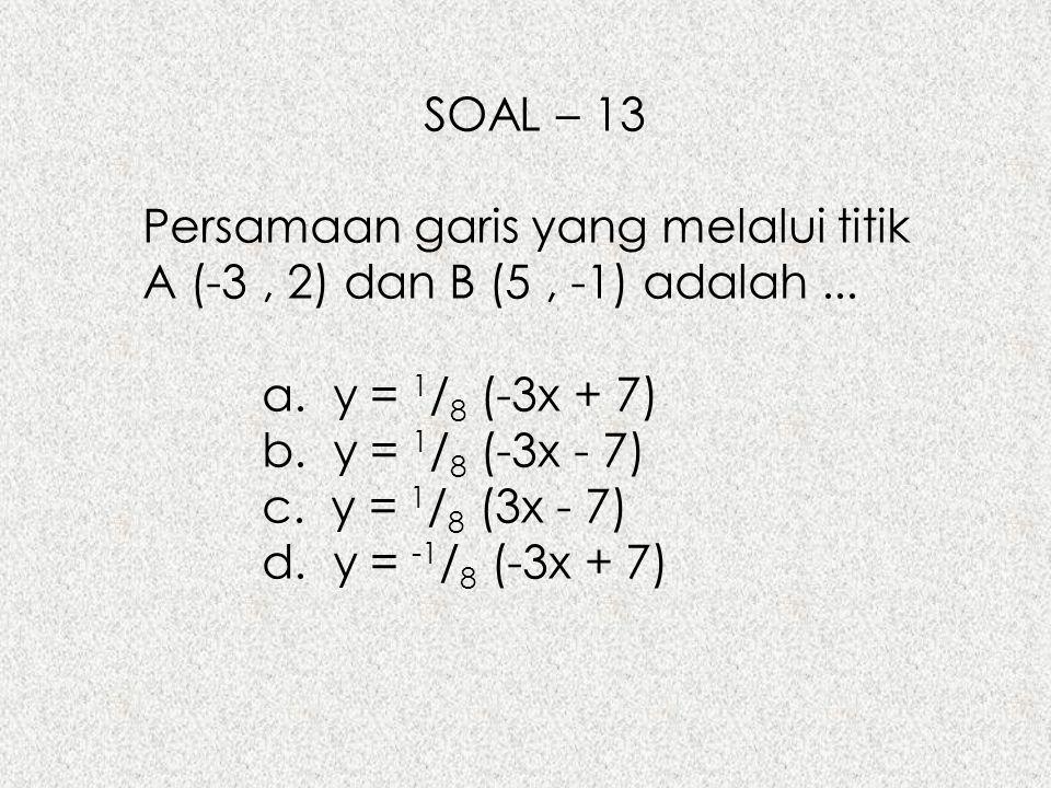 SOAL – 13 Persamaan garis yang melalui titik A (-3, 2) dan B (5, -1) adalah... a. y = 1 / 8 (-3x + 7) b. y = 1 / 8 (-3x - 7) c. y = 1 / 8 (3x - 7) d.