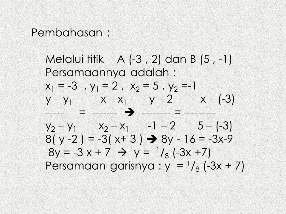 Pembahasan : Melalui titik A (-3, 2) dan B (5, -1) Persamaannya adalah : x 1 = -3, y 1 = 2, x 2 = 5, y 2 =-1 y – y 1 x – x 1 y – 2 x – (-3) ----- = --