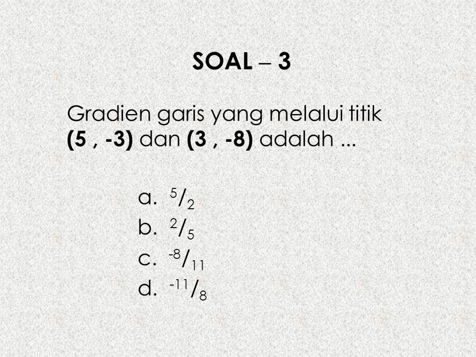 SOAL – 3 Gradien garis yang melalui titik (5, -3) dan (3, -8) adalah... a. 5 / 2 b. 2 / 5 c. -8 / 11 d. -11 / 8