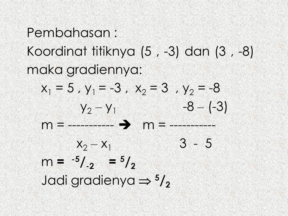 Pembahasan : Koordinat titiknya (5, -3) dan (3, -8) maka gradiennya: x 1 = 5, y 1 = -3, x 2 = 3, y 2 = -8 y 2 – y 1 -8 – (-3) m = -----------  m = --