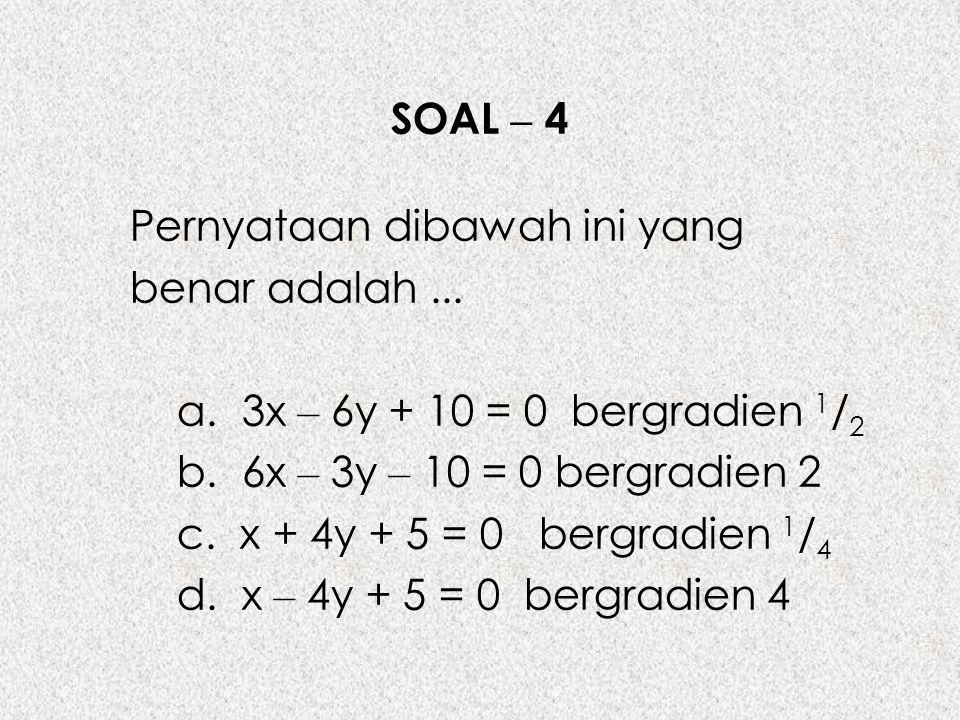 SOAL – 4 Pernyataan dibawah ini yang benar adalah... a. 3x – 6y + 10 = 0 bergradien 1 / 2 b. 6x – 3y – 10 = 0 bergradien 2 c. x + 4y + 5 = 0 bergradie