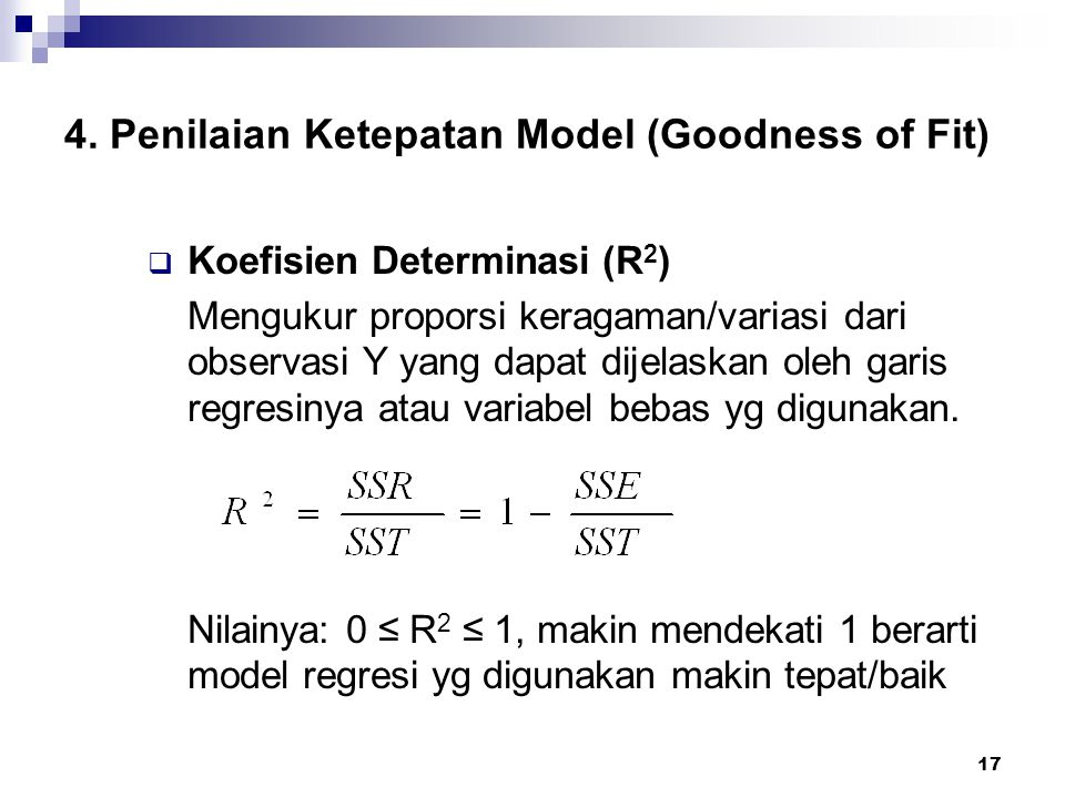17 4. Penilaian Ketepatan Model (Goodness of Fit)  Koefisien Determinasi (R 2 ) Mengukur proporsi keragaman/variasi dari observasi Y yang dapat dijel