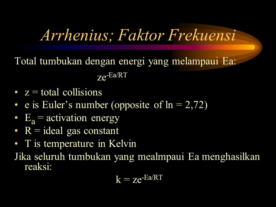 Arrhenius; Faktor Frekuensi Total tumbukan dengan energi yang melampaui Ea: ze -Ea/RT z = total collisions e is Euler's number (opposite of ln = 2,72) E a = activation energy R = ideal gas constant T is temperature in Kelvin Jika seluruh tumbukan yang mealmpaui Ea menghasilkan reaksi: k = ze -Ea/RT