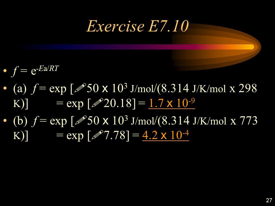 27 Exercise E7.10 f = e -Ea/RT (a) f = exp [ ! 50 x 10 3 J/mol /(8.314 J/K/mol x 298 K )]. = exp [ ! 20.18] = 1.7 x 10 -9 (b) f = exp [ ! 50 x 10 3 J/