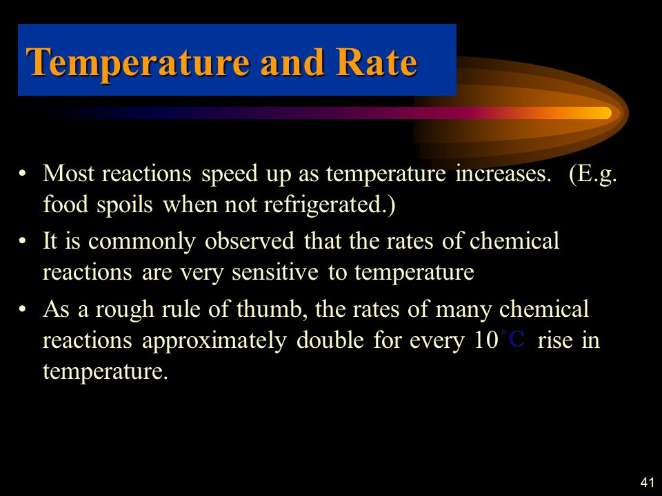 41 Most reactions speed up as temperature increases. (E.g. food spoils when not refrigerated.) It is commonly observed that the rates of chemical reac