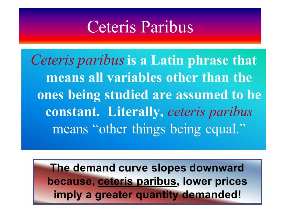 Ceteris Paribus Ceteris paribus is a Latin phrase that means all variables other than the ones being studied are assumed to be constant.