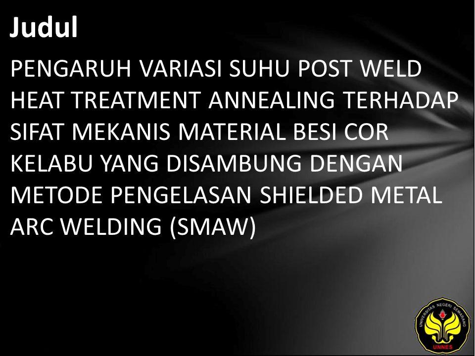 Judul PENGARUH VARIASI SUHU POST WELD HEAT TREATMENT ANNEALING TERHADAP SIFAT MEKANIS MATERIAL BESI COR KELABU YANG DISAMBUNG DENGAN METODE PENGELASAN SHIELDED METAL ARC WELDING (SMAW)