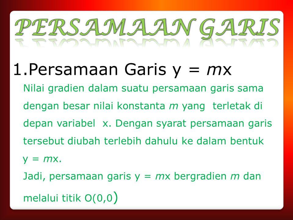 1.Persamaan Garis y = mx Nilai gradien dalam suatu persamaan garis sama dengan besar nilai konstanta m yang terletak di depan variabel x. Dengan syara