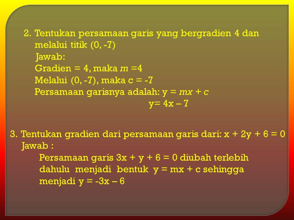 2.Tentukan persamaan garis yang bergradien 4 dan melalui titik (0, -7) Jawab: Gradien = 4, maka m =4 Melalui (0, -7), maka c = -7 Persamaan garisnya a