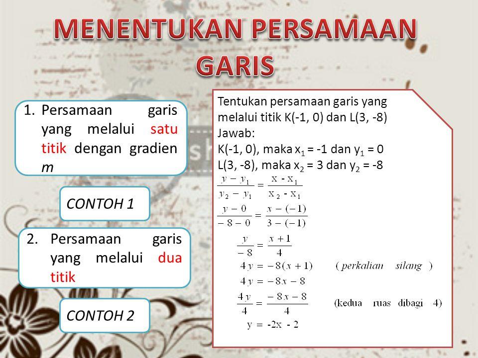 1.Persamaan garis yang melalui satu titik dengan gradien m 2.Persamaan garis yang melalui dua titik CONTOH 1 CONTOH 2 Rumus persamaan garis lurus yang