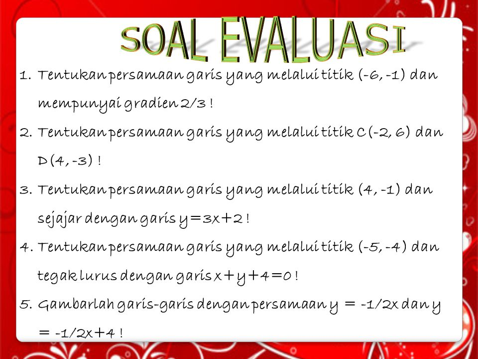 1.Tentukan persamaan garis yang melalui titik (-6, -1) dan mempunyai gradien 2/3 ! 2.Tentukan persamaan garis yang melalui titik C(-2, 6) dan D(4, -3)