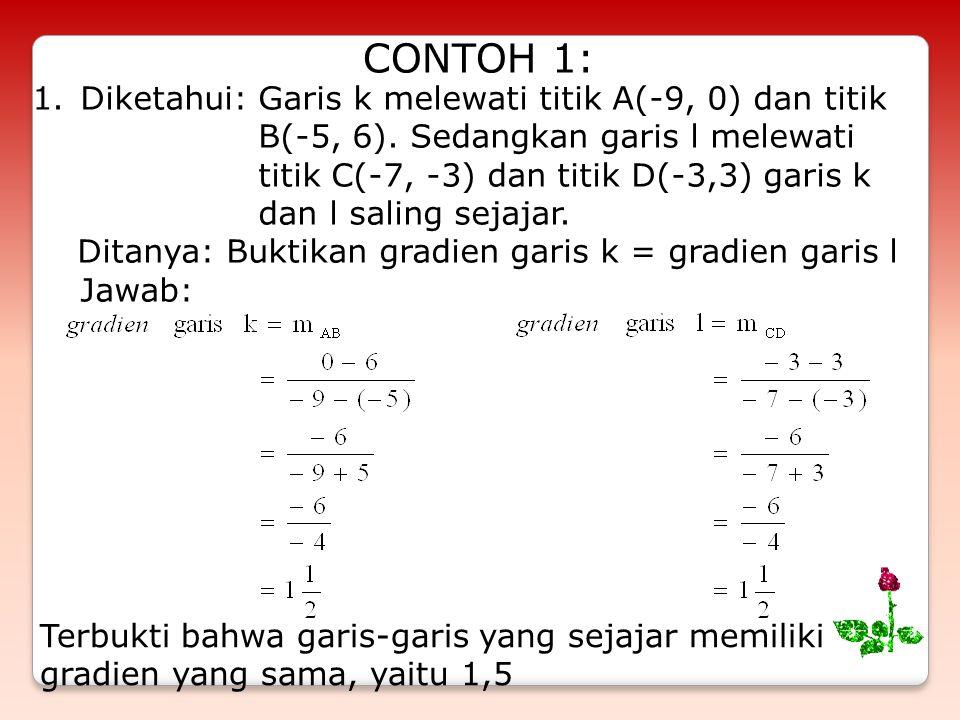 CONTOH 1: 1.Diketahui: Garis k melewati titik A(-9, 0) dan titik B(-5, 6). Sedangkan garis l melewati titik C(-7, -3) dan titik D(-3,3) garis k dan l
