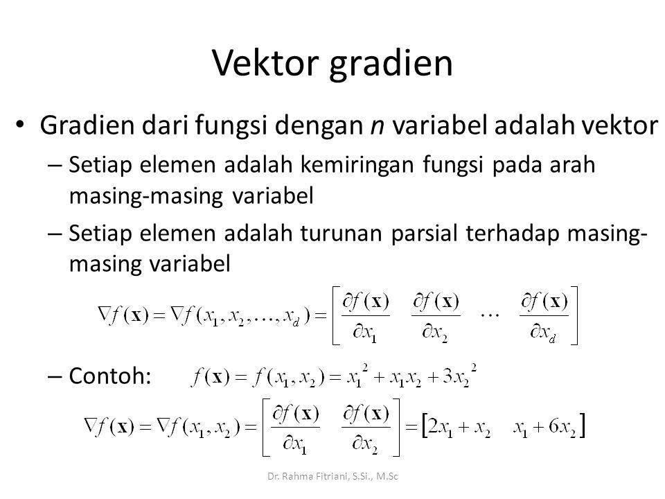 Gradien dari fungsi dengan n variabel adalah vektor – Setiap elemen adalah kemiringan fungsi pada arah masing-masing variabel – Setiap elemen adalah turunan parsial terhadap masing- masing variabel – Contoh: Vektor gradien Dr.