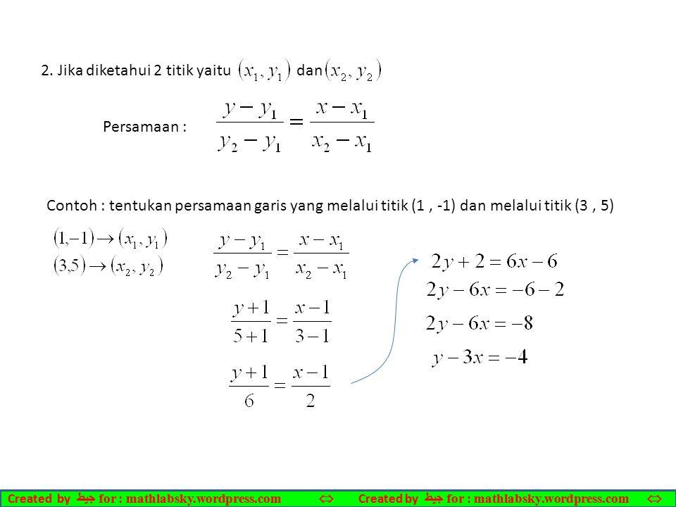 2. Jika diketahui 2 titik yaitu dan Persamaan : Contoh : tentukan persamaan garis yang melalui titik (1, -1) dan melalui titik (3, 5) Created by ﺠﻴﻄ f