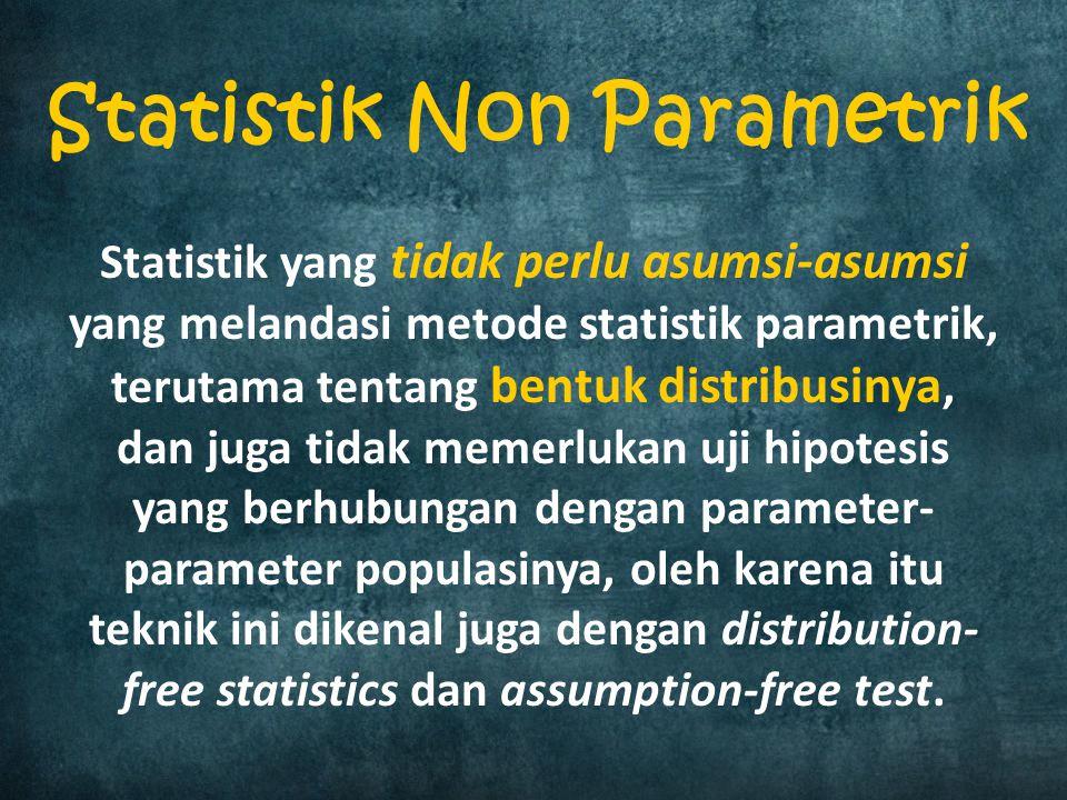 PerbedaanParametrikNon Parametrik Bentuk Distribusi Harus diketahui bentuk distribusinya (berdistribusi normal/bentuk distribusi lain (binomial, poisson, dsb) Tidak mempermasalahkan bentuk distribusinya (bebas distribusi) Skala PengukuranSkala Interval & Rasio Skala Nominal & Ordinal (Pada umumnya) Jumlah Sampel Jumlah sampel besar, atau bisa juga jumlah sampel kecil tetapi memenuhi asumsi salah satu bentuk distribusi.