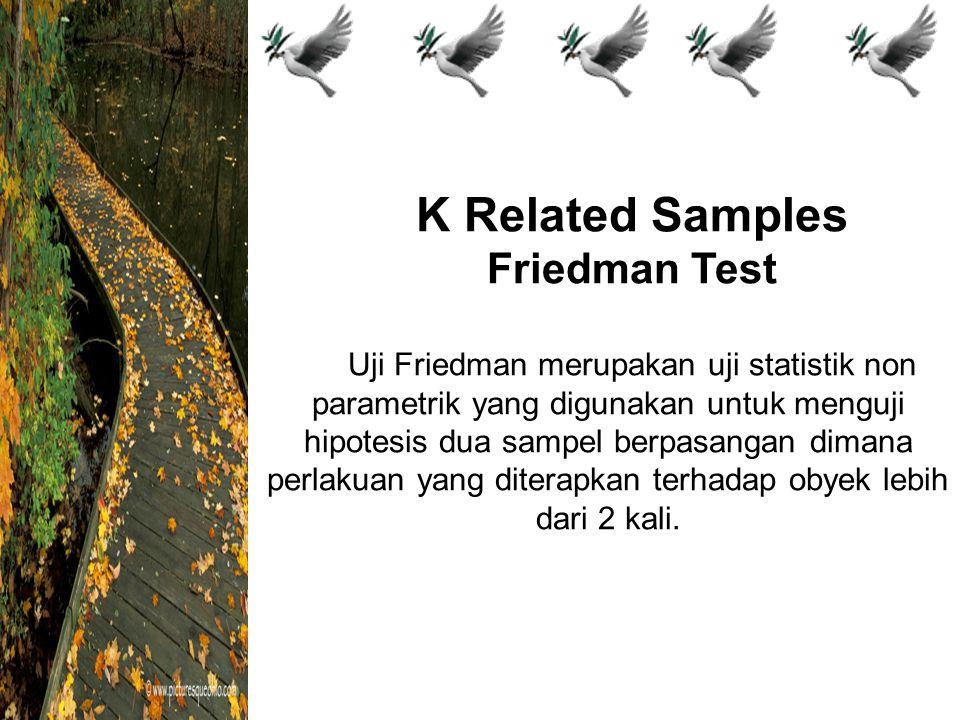 K Related Samples Friedman Test Uji Friedman merupakan uji statistik non parametrik yang digunakan untuk menguji hipotesis dua sampel berpasangan dimana perlakuan yang diterapkan terhadap obyek lebih dari 2 kali.