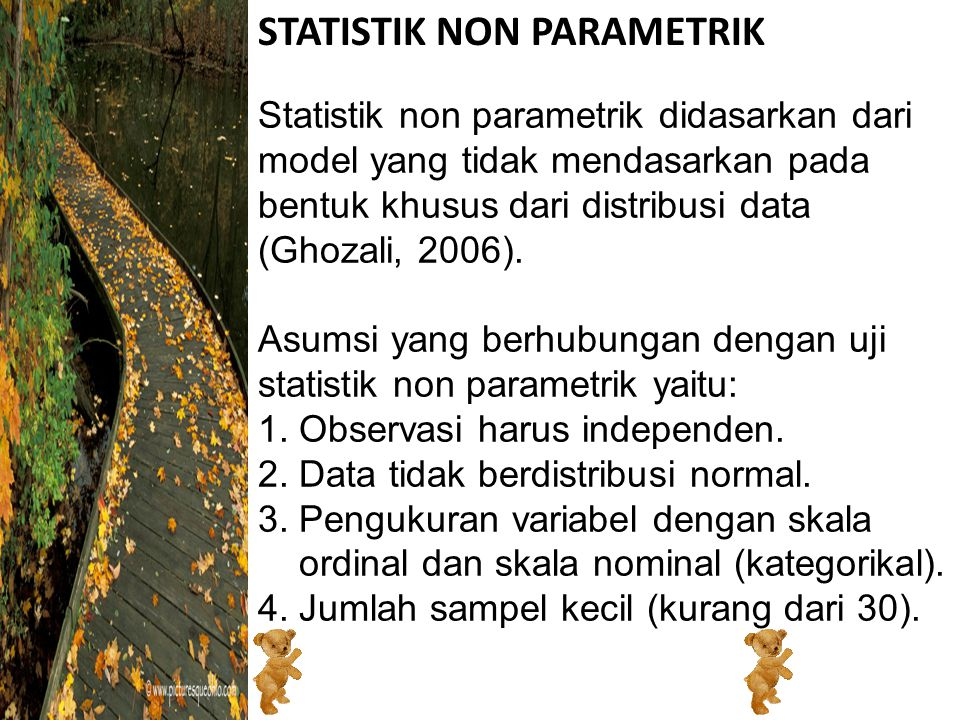 STATISTIK NON PARAMETRIK Statistik non parametrik didasarkan dari model yang tidak mendasarkan pada bentuk khusus dari distribusi data (Ghozali, 2006).