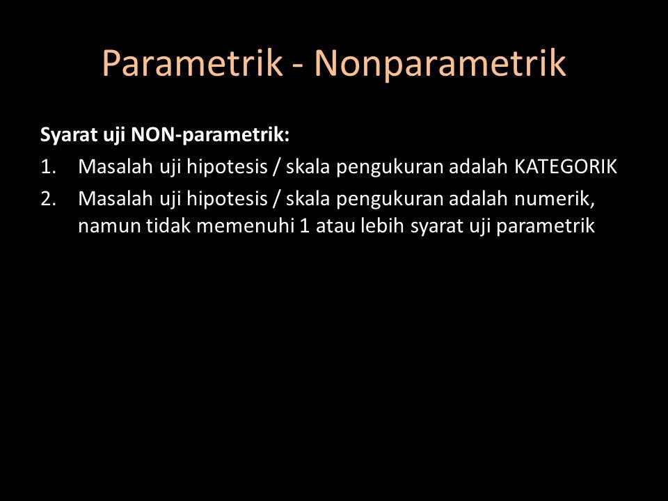 Parametrik - Nonparametrik Syarat uji NON-parametrik: 1.Masalah uji hipotesis / skala pengukuran adalah KATEGORIK 2.Masalah uji hipotesis / skala peng