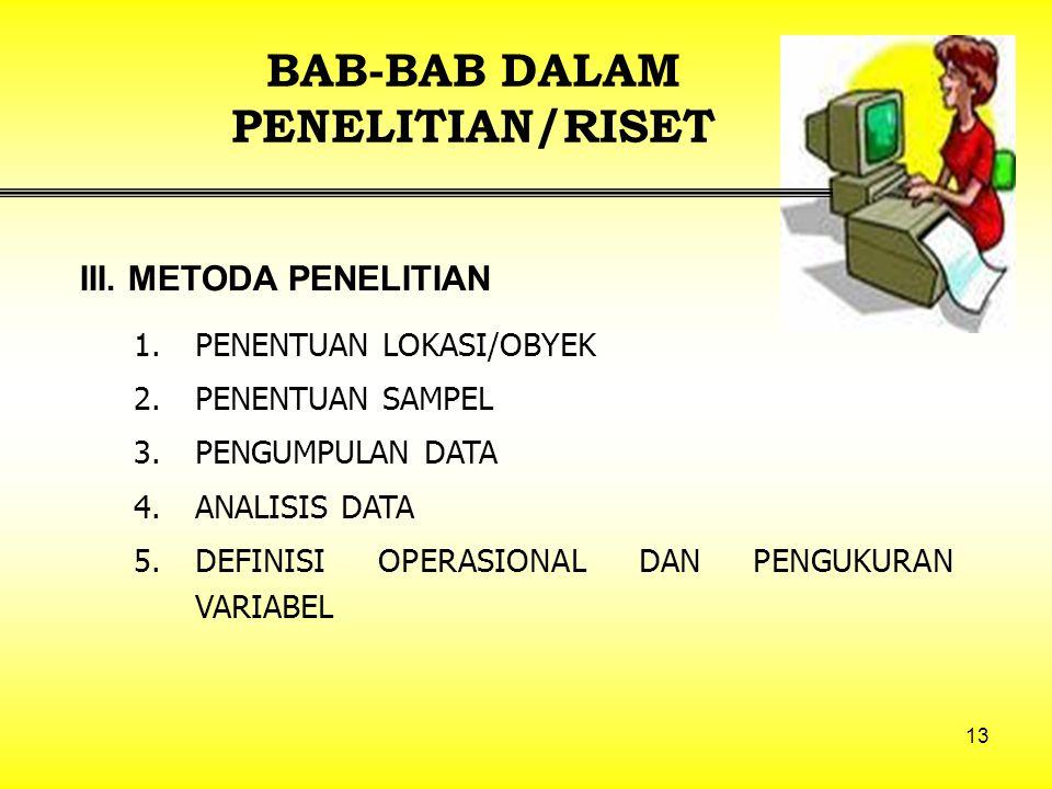 13 BAB-BAB DALAM PENELITIAN/RISET 1.PENENTUAN LOKASI/OBYEK 2.PENENTUAN SAMPEL 3.PENGUMPULAN DATA 4.ANALISIS DATA 5.DEFINISI OPERASIONAL DAN PENGUKURAN VARIABEL III.