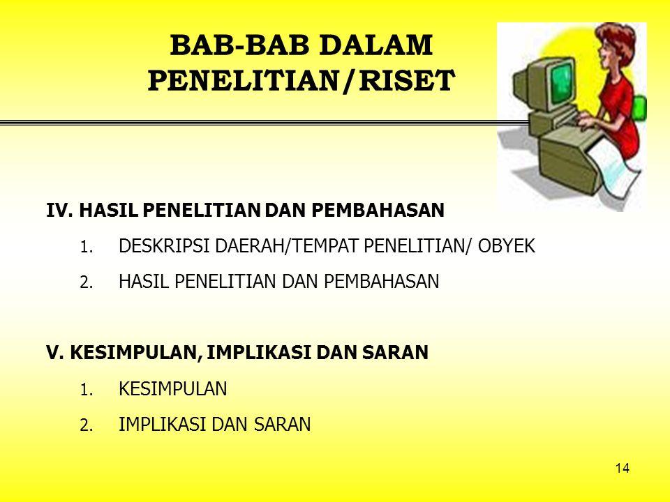 14 BAB-BAB DALAM PENELITIAN/RISET IV. HASIL PENELITIAN DAN PEMBAHASAN 1. DESKRIPSI DAERAH/TEMPAT PENELITIAN/ OBYEK 2. HASIL PENELITIAN DAN PEMBAHASAN