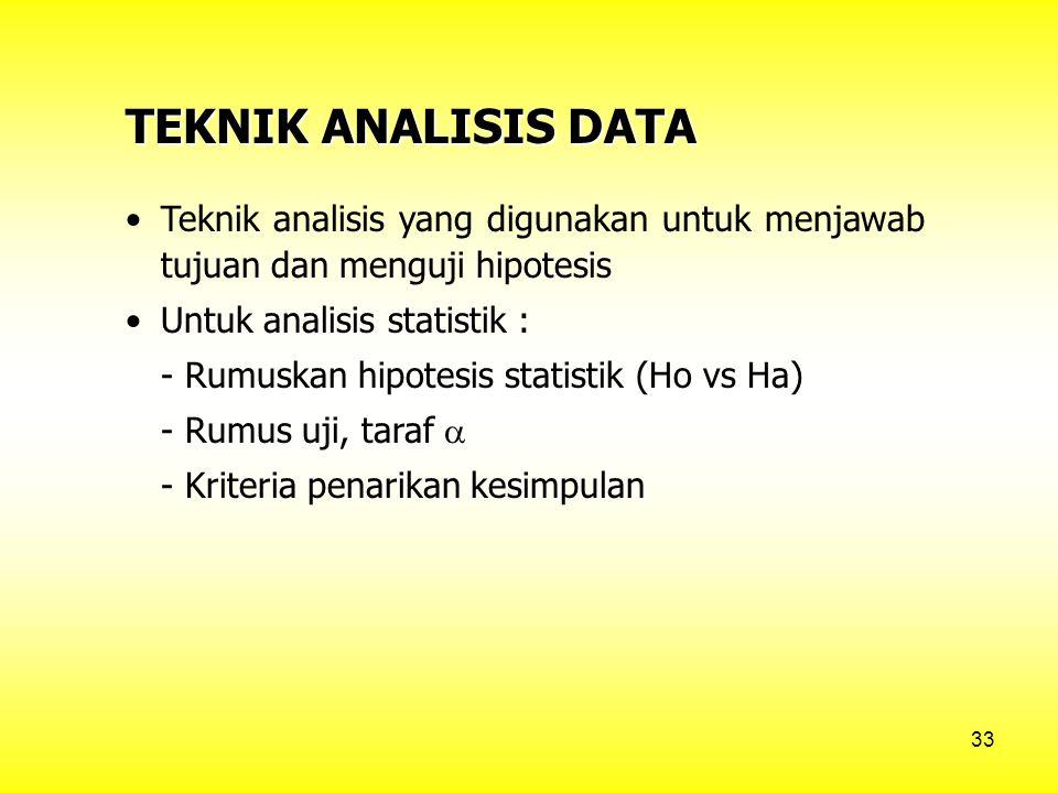 33 TEKNIK ANALISIS DATA Teknik analisis yang digunakan untuk menjawab tujuan dan menguji hipotesis Untuk analisis statistik : - Rumuskan hipotesis statistik (Ho vs Ha) - Rumus uji, taraf  - Kriteria penarikan kesimpulan