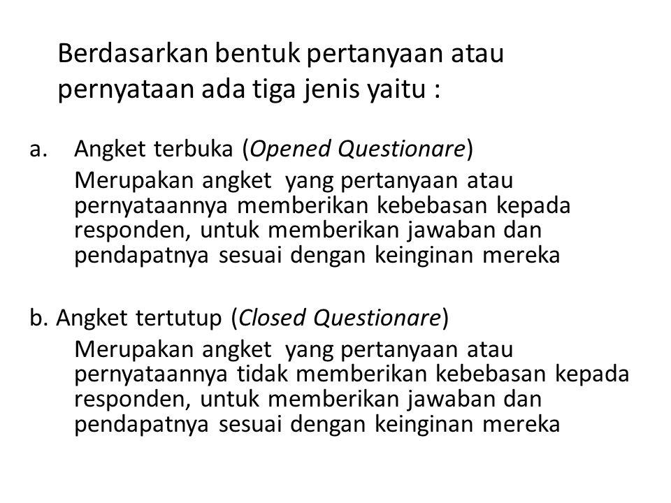 Berdasarkan bentuk pertanyaan atau pernyataan ada tiga jenis yaitu : a.Angket terbuka (Opened Questionare) Merupakan angket yang pertanyaan atau perny